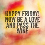 be a love and pass the wine